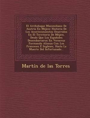 El Archiduque Maximiliano de Austria En Mejico: Historia de Los Acontecimientos Ocurridos En El Territorio de Mejico, Desde Que Los Espanoles Desemba