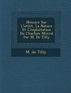 M Moire Sur L'Utilit, La Nature Et L'Exploitation Du Charbon Min Ral Par M. de Tilly