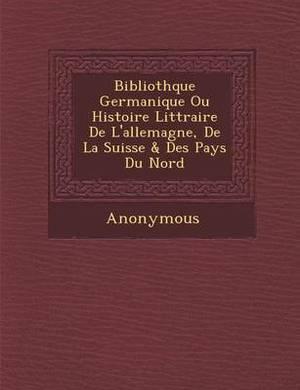 Biblioth Que Germanique Ou Histoire Litt Raire de L'Allemagne, de La Suisse & Des Pays Du Nord