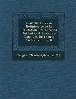 Trait de La Vraie Religion: Avec La R Futation Des Erreurs Qui Lui Ont T Oppos Es Dans Les Diff Rents Si Cles, Volume 8