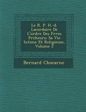 Le R. P. H.-D. Lacordaire de L'Ordre Des Fr Res PR Cheurs: Sa Vie Intime Et Religieuse, Volume 2
