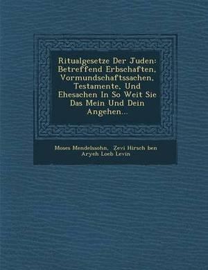 Ritualgesetze Der Juden: Betreffend Erbschaften, Vormundschaftssachen, Testamente, Und Ehesachen in So Weit Sie Das Mein Und Dein Angehen...