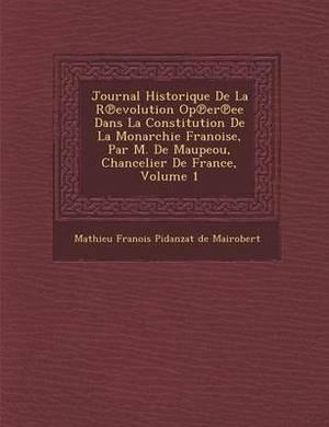 Journal Historique de La R Evolution Op Er Ee Dans La Constitution de La Monarchie Fran Oise, Par M. de Maupeou, Chancelier de France, Volume 1