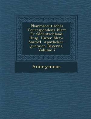Pharmaceutisches Correspondenz-Blatt Fur S Ddeutschland: Hrsg. Unter Mitw. S Mmtl. Apotheker-Gremien Bayerns, Volume 7