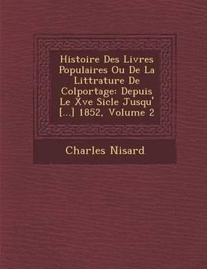 Histoire Des Livres Populaires Ou de La Litt Rature de Colportage: Depuis Le Xve Si Cle Jusqu' [...] 1852, Volume 2