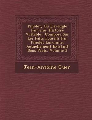 Pinolet, Ou L'Aveugle Parvenu: Histoire V Ritable: Compos E Sur Les Faits Fournis Par Pinolet Lui-M Me, Actuellement Existant Dans Paris, Volume 2