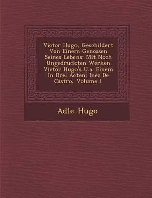 Victor Hugo, Geschildert Von Einem Genossen Seines Lebens: Mit Noch Ungedruckten Werken Victor Hugo's U.A. Einem in Drei Acten: Inez de Castro, Volume 1
