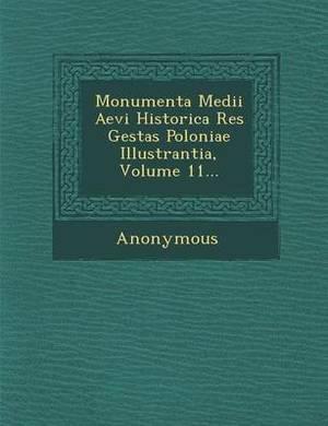 Monumenta Medii Aevi Historica Res Gestas Poloniae Illustrantia, Volume 11...