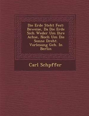Die Erde Steht Fest: Beweise, Da Die Erde Sich Weder Um Ihre Achse, Noch Um Die Sonne Dreht. Vorlesung Geh. in Berlin