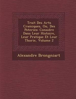 Trait Des Arts C Ramiques, Ou, Des Poteries: Consid R E Dans Leur Histoire, Leur Pratique Et Leur Th Orie, Volume 2