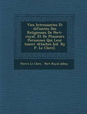 Vies Int Ressantes Et Difiantes Des Religieuses de Port-Royal, Et de Plusieurs Personnes Qui Leur Toient Attach Es [Ed. by P. Le Clerc].