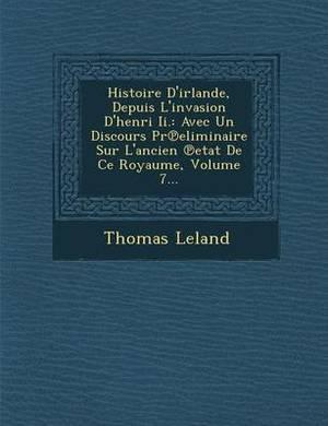 Histoire D'Irlande, Depuis L'Invasion D'Henri II.: Avec Un Discours PR Eliminaire Sur L'Ancien Etat de Ce Royaume, Volume 7...