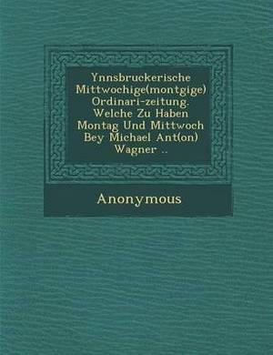 Ynnsbruckerische Mittwochige(mont Gige) Ordinari-Zeitung. Welche Zu Haben Montag Und Mittwoch Bey Michael Ant(on) Wagner ..