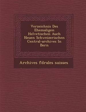 Verzeichnis Des Ehemaligen Helvetischen Auch Neuen Schweizerischen Central-Archives in Bern