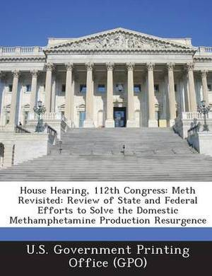 House Hearing, 112th Congress: Meth Revisited: Review of State and Federal Efforts to Solve the Domestic Methamphetamine Production Resurgence