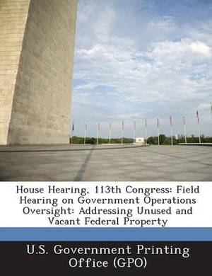 House Hearing, 113th Congress: Field Hearing on Government Operations Oversight: Addressing Unused and Vacant Federal Property