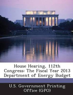House Hearing, 112th Congress: The Fiscal Year 2013 Department of Energy Budget