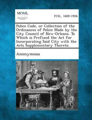 Police Code, or Collection of the Ordinances of Police Made by the City Council of New-Orleans. to Which Is Prefixed the ACT for Incorporating Said City with the Acts Supplementary Thereto.
