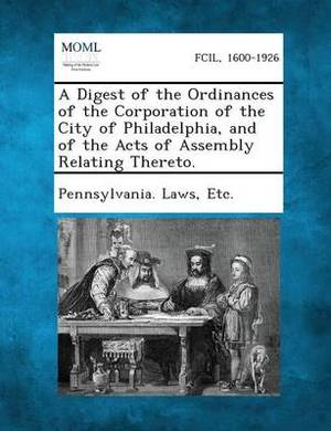A Digest of the Ordinances of the Corporation of the City of Philadelphia, and of the Acts of Assembly Relating Thereto.