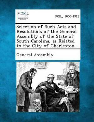 Selection of Such Acts and Resolutions of the General Assembly of the State of South Carolina, as Related to the City of Charleston.