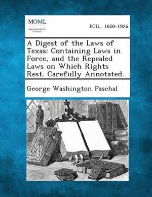 A Digest of the Laws of Texas: Containing Laws in Force, and the Repealed Laws on Which Rights Rest. Carefully Annotated.