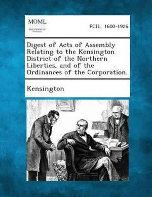 Digest of Acts of Assembly Relating to the Kensington District of the Northern Liberties, and of the Ordinances of the Corporation.