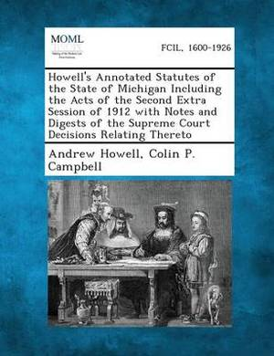 Howell's Annotated Statutes of the State of Michigan Including the Acts of the Second Extra Session of 1912 with Notes and Digests of the Supreme Court Decisions Relating Thereto