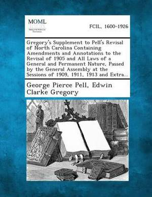 Gregory's Supplement to Pell's Revisal of North Carolina Containing Amendments and Annotations to the Revisal of 1905 and All Laws of a General and Permanent Nature, Passed by the General Assembly at the Sessions of 1909, 1911, 1913 and Extra...