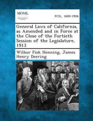 General Laws of California, as Amended and in Force at the Close of the Fortieth Session of the Legislature, 1913
