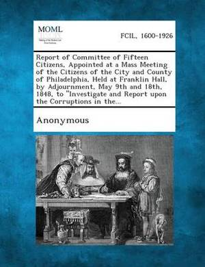 Report of Committee of Fifteen Citizens, Appointed at a Mass Meeting of the Citizens of the City and County of Philadelphia, Held at Franklin Hall, by