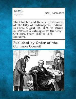 The Charter and General Ordinances of the City of Indianapolis, Indiana, in Force August 1st, 1875; To Which Is Prefixed a Catalogue of the City Officers, from 1839 to 1875, Inclusive.