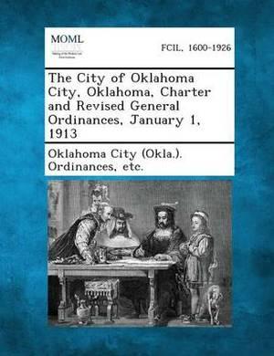 The City of Oklahoma City, Oklahoma, Charter and Revised General Ordinances, January 1, 1913