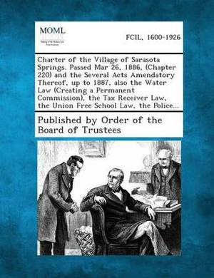 Charter of the Village of Sarasota Springs. Passed Mar 26, 1886, (Chapter 220) and the Several Acts Amendatory Thereof, Up to 1887, Also the Water Law