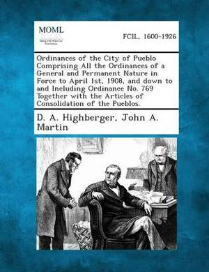 Ordinances of the City of Pueblo Comprising All the Ordinances of a General and Permanent Nature in Force to April 1st, 1908, and Down to and Includin