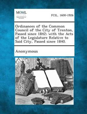 Ordinances of the Common Council of the City of Trenton, Passed Since 1842; With the Acts of the Legislature Relative to Said City, Passed Since 1840.