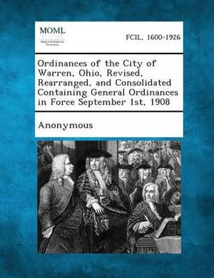Ordinances of the City of Warren, Ohio, Revised, Rearranged, and Consolidated Containing General Ordinances in Force September 1st, 1908