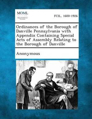 Ordinances of the Borough of Danville Pennsylvania with Appendix Containing Special Acts of Assembly Relating to the Borough of Danville