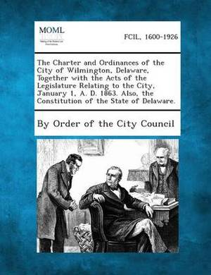The Charter and Ordinances of the City of Wilmington, Delaware, Together with the Acts of the Legislature Relating to the City, January 1, A. D. 1863.