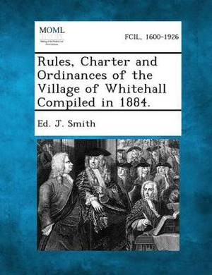 Rules, Charter and Ordinances of the Village of Whitehall Compiled in 1884.