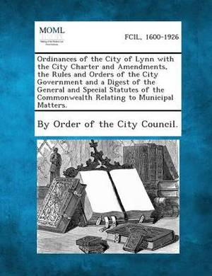 Ordinances of the City of Lynn with the City Charter and Amendments, the Rules and Orders of the City Government and a Digest of the General and Speci