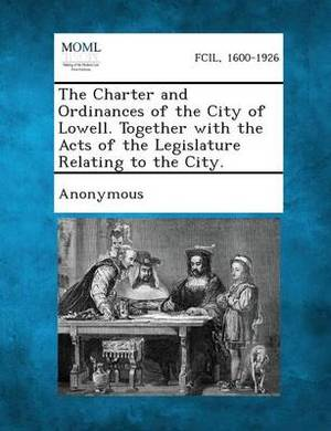 The Charter and Ordinances of the City of Lowell. Together with the Acts of the Legislature Relating to the City.