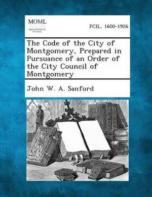 The Code of the City of Montgomery, Prepared in Pursuance of an Order of the City Council of Montgomery