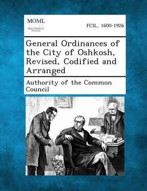 General Ordinances of the City of Oshkosh, Revised, Codified and Arranged