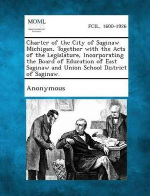Charter of the City of Saginaw Michigan, Together with the Acts of the Legislature, Incorporating the Board of Education of East Saginaw and Union Sch