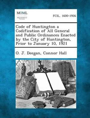 Code of Huntington a Codification of All General and Public Ordinances Enacted by the City of Huntington, Prior to January 10, 1921