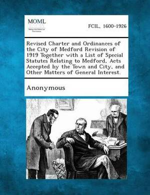 Revised Charter and Ordinances of the City of Medford Revision of 1919 Together with a List of Special Statutes Relating to Medford, Acts Accepted by the Town and City, and Other Matters of General Interest.