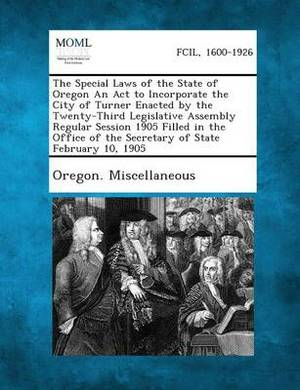 The Special Laws of the State of Oregon an ACT to Incorporate the City of Turner Enacted by the Twenty-Third Legislative Assembly Regular Session 1905