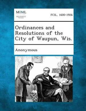 Ordinances and Resolutions of the City of Waupun, Wis.