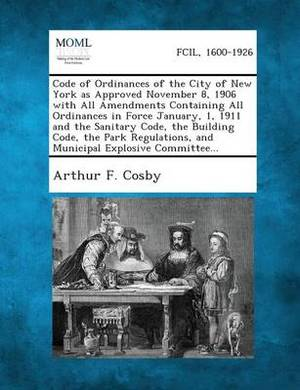 Code of Ordinances of the City of New York as Approved November 8, 1906 with All Amendments Containing All Ordinances in Force January, 1, 1911 and Th