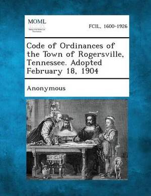 Code of Ordinances of the Town of Rogersville, Tennessee. Adopted February 18, 1904